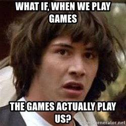 Conspiracy Keanu - WHAT IF, WHEN WE PLAY GAMES THE GAMES ACTUALLY PLAY US?