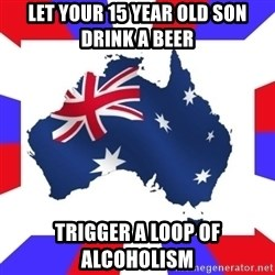australia - let your 15 year old son drink a beer trigger a loop of alcoholism