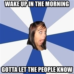 Annoying Facebook Girl - Wake up in the morning Gotta let the people know