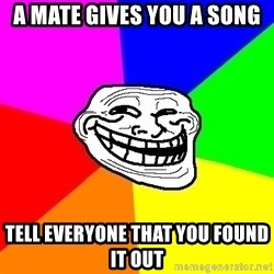 Trollface - A mate gives you a song tell everyone that you found it out