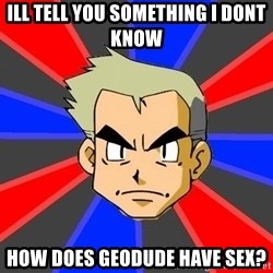 Professor Oak - ill tell you something i dont know how does geodude have sex?