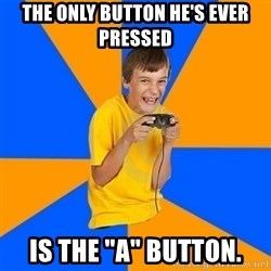 "Annoying Gamer Kid - the only button he's ever pressed is the ""a"" button."