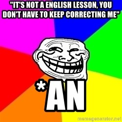 """Trollface - """"it's not a english lesson, you don't have to keep correcting me"""" *an"""