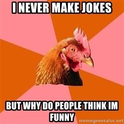 Anti Joke Chicken - i never make jokes but why do people think im funny