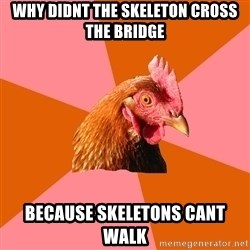 Anti Joke Chicken - why didnt the skeleton cross the bridge because skeletons cant walk