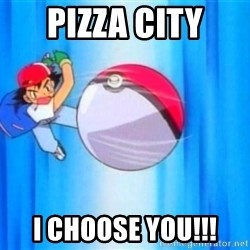 I choose you! - Pizza cIty I choose you!!!