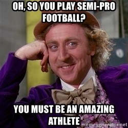 Willy Wonka - oh, so you play semi-pro football? you must be an amazing athlete