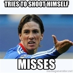 Fernando Torres - Tries to shoot himself misses