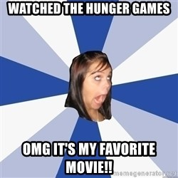 Annoying Facebook Girl - watched the hunger games omg it's my favorite movie!!
