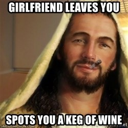 Good Guy Jesus - GIRLFRIEND leaves you spots you a keg of wine