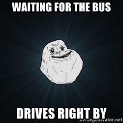 Forever Alone - waiting for the bus drives right by