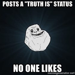 """Forever Alone - POSTS A """"TRUTH IS"""" STATUS NO ONE LIKES"""