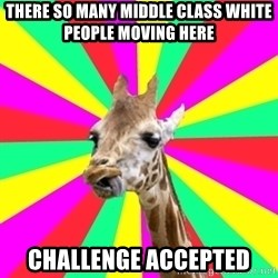 Gentrification Giraffe - THERE SO MANY MIDDLE CLASS WHITE PEOPLE MOVING HERE CHALLENGE ACCEPTED