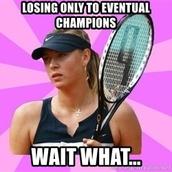 Tennisistka1 - losing only to eventual champions wait what...
