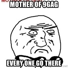 Mother Of God - Mother of 9gag Every one go there