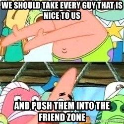 Push it Somewhere Else Patrick - We should take every guy that is nice to us and push them into the friend zone