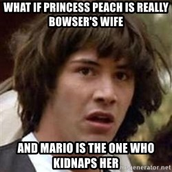 Conspiracy Keanu - what if princess peach is really bowser's wife and mario is the one who kidnaps her
