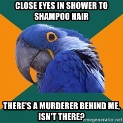 Paranoid Parrot - close eyes in shower to shampoo hair there's a murderer behind me, isn't there?