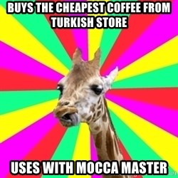 Gentrification Giraffe - buys the cheapest coffee from turkish store uses with mocca master
