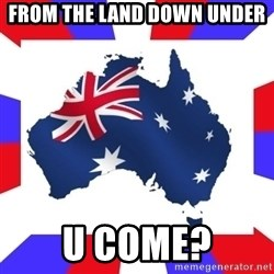 australia - From THE land down undeR U coMe?