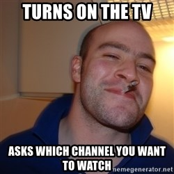 Good Guy Greg - Turns on the tv asks which channel you want to watch