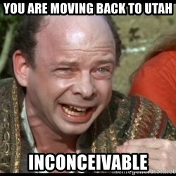 inconceivable - you are moving back to utah inconceivable