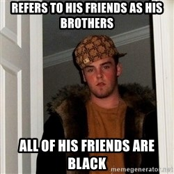 Scumbag Steve - Refers to his friends as his brothers all of his friends are black