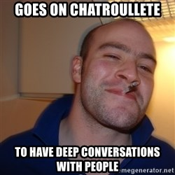 Good Guy Greg - goes on chatroullete to have deep conversations with people