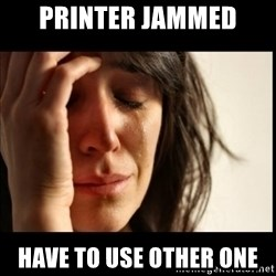 First World Problems - printer jammed have to use other one