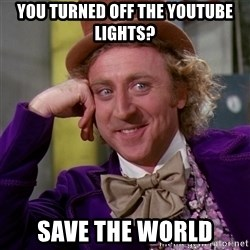 Willy Wonka - you turned off the youtube lights? save the world