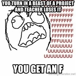Fffuuu - you turn in a beast of a project and teacher loses it you get an f