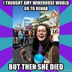 but then they died - i thought amy winehouse would go to rehab but then she died