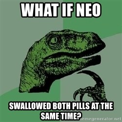 Philosoraptor - WHAT IF NEO  SWALLOWED BOTH PILLS AT THE SAME TIME?