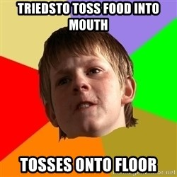Angry School Boy - triedsto toss food into mouth tosses onto floor