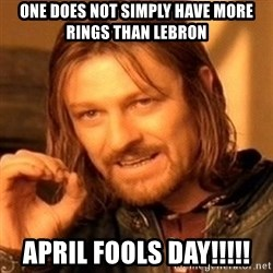 One Does Not Simply - one does not simply have more rings than lebron april fools day!!!!!