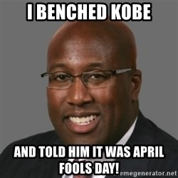 mikebrown1 - i benched kobe and told him it was april fools day!