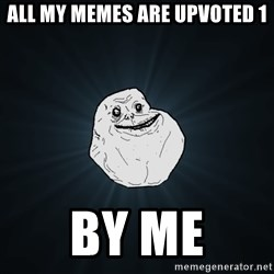 Forever Alone - all my memes are upvoted 1 by me
