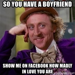 Willy Wonka - So you have a boyfriend Show me ON FACEBOOK how madly in love you are