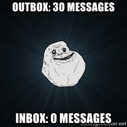Forever Alone - outbox: 30 messages inbox: 0 messages