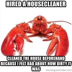 Unable to Relax and Have Fun Lobster - Hired a housecleaner CLEANED THE HOUSE BEFOREHAND BECAUSE I FELT BAD ABOUT HOW DIRTY IT WAS