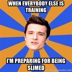 typical josh - When everybody else is training  I'm preparing for being slimed