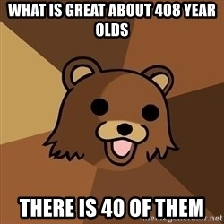 Pedobear - what is great about 408 year olds there is 40 of them