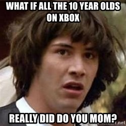 Conspiracy Keanu - what if all the 10 year olds on xbox really did do you mom?