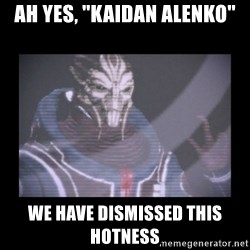 "Turian Councillor. - Ah yes, ""Kaidan alenko"" We have dismissed this hotness"