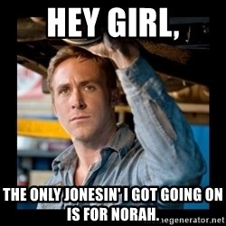 Confused Ryan Gosling - Hey girl, the only jonesin' i got going on is for Norah.