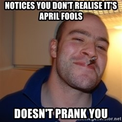 Good Guy Greg - Notices you don't realise it's april fools Doesn't prank you