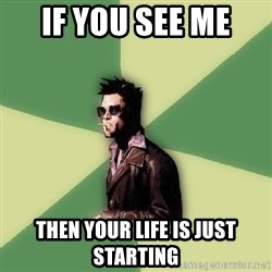 Tyler Durden - if you see me  then your life is just starting