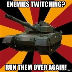 http://memegenerator.net/The-Impudent-Tank3 - Enemies twitching? run them over again!