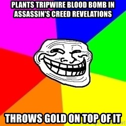 Trollface - Plants tripwire blood bomb in assassin's creed revelations throws gold on top of it