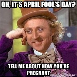Willy Wonka - Oh, it's april fool's day? tell me about how you're pregnant